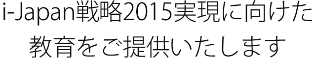 i-japan戦略2015実現に向けた教育をご提供いたします